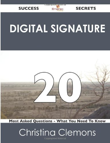 Digital Signature 20 Success Secrets: 20 Most Asked Questions on Digital Signature (What You Need to Know)