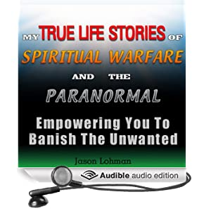My True Life Stories of Spiritual Warfare and the Paranormal: Empowering You to Banish the Unwanted (Unabridged)