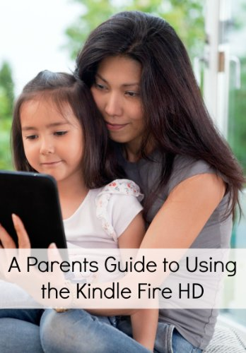 A Parents' Guide to Using Kindle Fire HD: What Every Parent Needs to Know About the Kindle Fire HD (Including How to Use the Parental Settings and What Apps to Download)(Updated for FreeTime) PDF