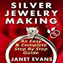 Silver Jewelry Making: An Easy & Complete Step by Step Guide (       UNABRIDGED) by Janet Evans Narrated by Christine Padovan