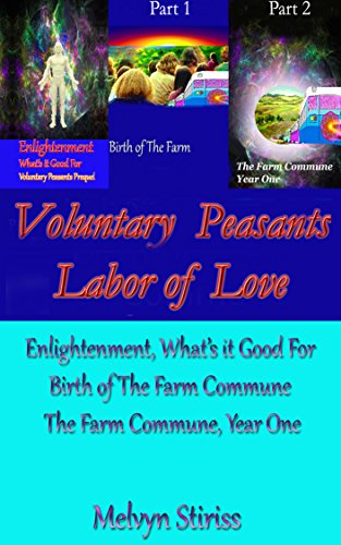Voluntary Peasants Labor of Love, Prequel Plus Parts 1  AND  2: Conception, Birth and Year One of The Farm Commune,  AND  Enlightenment-What