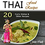Thai Food Recipes: 20 Thai Curry Dishes and Other Thai Cookbook Recipes | John Cook
