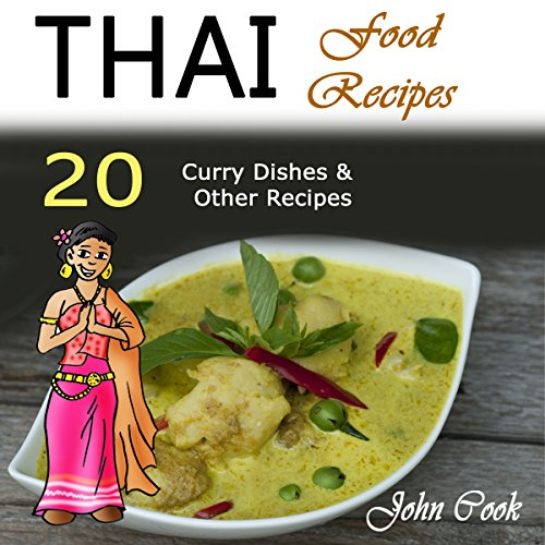 Thai Food Recipes: 20 Thai Curry Dishes and Other Thai Cookbook Recipes by John Cook