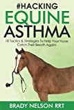 Hacking Equine Asthma - 18 Tactics To Help Your Horse Catch a Breath Again: Heaves, Chronic Bronchitis, Allergic Rhinitis, COPD & Other Horse or Foal Respiratory Disease Treatment...