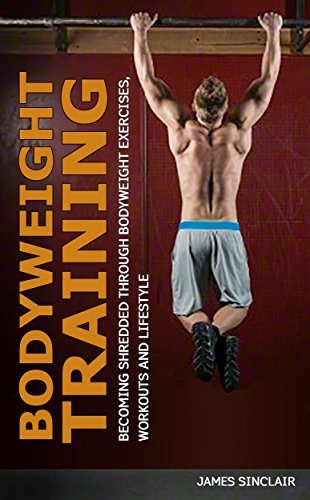 Bodyweight Training: Becoming Shredded Through Bodyweight Exercises, Workouts and Lifestyle (calisthenics, bodyweight strength training) (English Edition)