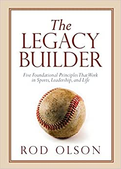 The Legacy Builder: Five Foundational Principles That Work In Sports, Leadership, And Life