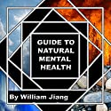 Guide to Natural Mental Health: Anxiety, Bipolar, Depression, Schizophrenia, and Digital Addiction: Nutrition, and Complementary Therapies (       UNABRIDGED) by William Jiang MLS Narrated by Kelly Rhodes