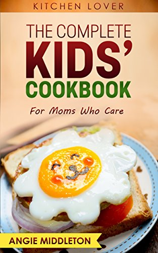 THE COMPLETE KIDS' COOKBOOK: FOR MOMS WHO CARE (Book #7) (KITCHEN LOVER) by Angie Middleton