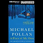 A Place of My Own: The Architecture of Daydreams (       UNABRIDGED) by Michael Pollan Narrated by Michael Pollan