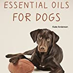 Essential Oils for Dogs: The Complete Guide to Using Essential Oils for Dogs | Kate Anderson