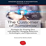 The Customer of Tomorrow: Strategies for Keeping Pace with Rapidly Changing Behaviors, Technologies, and Expectations |  Knowledge@Wharton,Barbara Kahn - foreword