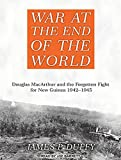 img - for War at the End of the World: Douglas MacArthur and the Forgotten Fight for New Guinea 1942-1945 book / textbook / text book