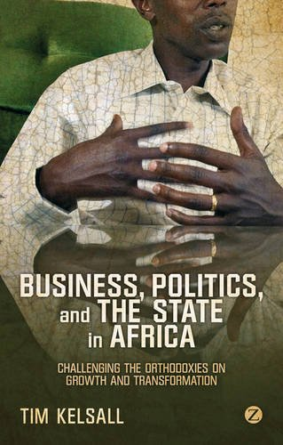 Business, Politics, and the State in Africa: Challenging the Orthodoxies on Growth and Transformation