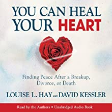 You Can Heal Your Heart: Finding Peace After a Breakup, Divorce, or Death (       UNABRIDGED) by Louise Hay, David Kessler Narrated by Louise Hay, David Kessler