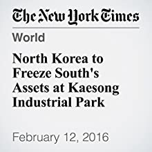 North Korea to Freeze South's Assets at Kaesong Industrial Park Other by Choe Sang Hun Narrated by Keith Sellon-Wright