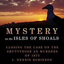 Mystery on the Isle of Shoals: Closing the Case on the Smuttynose Ax Murders of 1873 Audiobook by J. Dennis Robinson Narrated by Adam Grupper