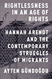 "Ayten Gundogdu, ""Rightlessness in an Age of Rights: Hannah Arendt and the Contemporary Struggles of Migrants"" (Oxford UP, 2015)"