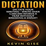 Dictation: Dictate Your Writing: Write Over 1,000,000 Words a Year Without Breaking a Sweat! | Kevin Gise