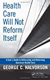 Health Care Will Not Reform Itself: A Users Guide to Refocusing and Reforming American Health Care