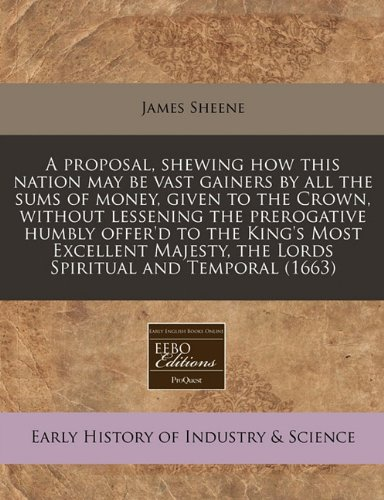 A proposal, shewing how this nation may be vast gainers by all the sums of money, given to the Crown, without lessening the prerogative humbly offer'd ... the Lords Spiritual and Temporal (1663)