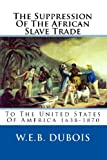 The Suppression Of The African Slave Trade: To The United States Of America 1638-1870 (1451510845) by DuBois, W.E.B.