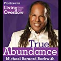 True Abundance: Practices for Living from the Overflow Audiobook by Michael Bernard Beckwith Narrated by Michael Bernard Beckwith