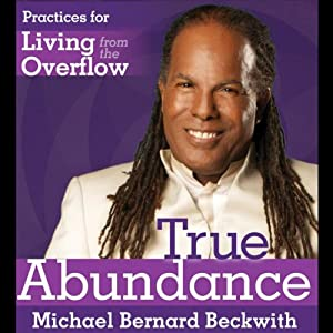 True Abundance: Practices for Living from the Overflow | [Michael Bernard Beckwith]