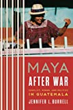 Maya after War: Conflict, Power, and Politics in Guatemala