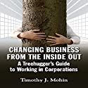 Changing Business from the Inside Out: A Tree-Hugger's Guide to Working in Corporations Audiobook by Timothy J. Mohin Narrated by Timothy J Mohin