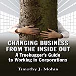 Changing Business from the Inside Out: A Tree-Hugger's Guide to Working in Corporations | Timothy J. Mohin