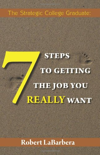 The Strategic College Graduate: 7 Steps to Getting the Job You Really Want