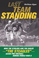 "Last Team Standing: How the Steelers and the Eagles--""The Steagles""--Saved Pro Football During World War II"