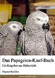 Das Papageien-Kauf-Buch: Ein Ratgeber aus Haltersicht