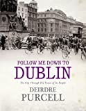 Follow Me Down to Dublin: The City Through the Voice of Its People (0340961295) by Deirdre Purcell