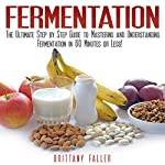 Fermentation: The Ultimate Step by Step Guide to Mastering Fermentation and Probiotic Foods for Life | Brittany Faller