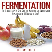 Fermentation: The Ultimate Step by Step Guide to Mastering Fermentation and Probiotic Foods for Life (       UNABRIDGED) by Brittany Faller Narrated by Dave Wright