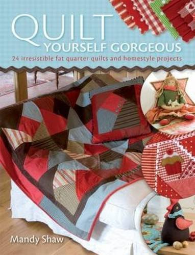 Quilt Yourself Gorgeous: 21 Irresistible Fat Quarter Quilts and Homestyle Projects