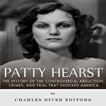 The Patty Hearst Kidnapping: The History of the Controversial Abduction, Crimes, and Trial That Shocked America |  Charles River Editors