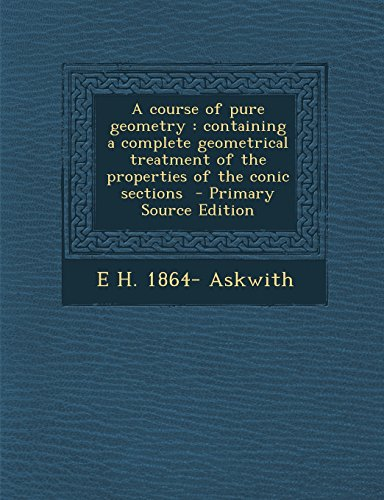 A course of pure geometry: containing a complete geometrical treatment of the properties of the conic sections  - Primary Source Edition
