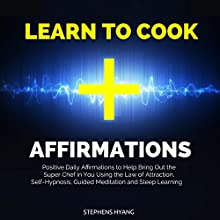 Learn to Cook Affirmations: Positive Daily Affirmations to Help Bring Out the Super Chef in You Using the Law of Attraction, Self-Hypnosis, Guided Meditation and Sleep Learning Speech by Stephens Hyang Narrated by Robert Gazy