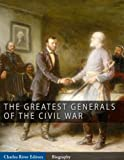 img - for The Greatest Generals of the Civil War: The Lives and Legends of Robert E. Lee, Stonewall Jackson, Ulysses S. Grant, and William Tecumseh Sherman book / textbook / text book
