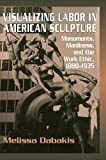 img - for Visualizing Labor in American Sculpture: Monuments, Manliness, and the Work Ethic, 1880-1935 (Cambridge Studies in American Visual Culture) by Dabakis, Melissa (1999) Hardcover book / textbook / text book