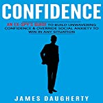 Confidence: An Ex-Spy's Guide to Build Unwavering Confidence & Override Social Anxiety to Win in Any Situation | James Daugherty