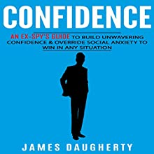 Confidence: An Ex-Spy's Guide to Build Unwavering Confidence & Override Social Anxiety to Win in Any Situation Audiobook by James Daugherty Narrated by Tom Taverna