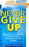 Never Give Up: Motivational Stories of Determination, Perseverance and Success (Sylvester Stallone, J.K. Rowling, Michael Jordan, Oprah Winfrey, Eminem, ... Lincoln, Arnold Schwarzenegger Book 1)