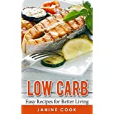 Low Carb: Easy Recipes for Better Living (Low Carb Cookbook, Low Carb Diet, Low Carb Recipes, Low Carbohydrate, Low Carbohydrate Diet, Low Carb Lifestyle, Low Carb Foods) ~ Janine Cook