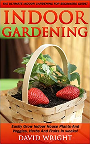 Indoor Gardening: The Ultimate Indoor Gardening For Beginners Guide! - Easily Grow Indoor House Plants And Veggies, Herbs, And Fruits In Weeks! (Indoor ... Veggies, Herbal Remedies, Natural Remedies)