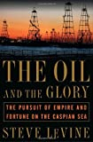 The Oil and the Glory: The Pursuit of Empire and Fortune on the Caspian Sea