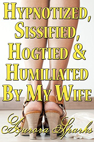 Hypnotized, Sissified, Hogtied & Humiliated by My Wife (Hypno Sissy Feminization BDSM Erotica) (English Edition)
