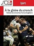 Rugby - A la gloire du Crunch: Histoires de rencontres France-Angleterre
